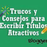 Trucos y Consejos para Hacer Títulos Increíbles y Aumentar las Visitas a tu Blog (Rápido y Fácil)